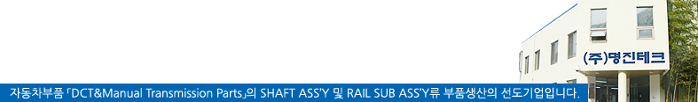 자동차부품『DCT & Manual Transmission Parts』의 SHAFT ASS'Y 및 RAIL SUB ASS'Y류 수동변속기 부품생산의 선도기업입니다.